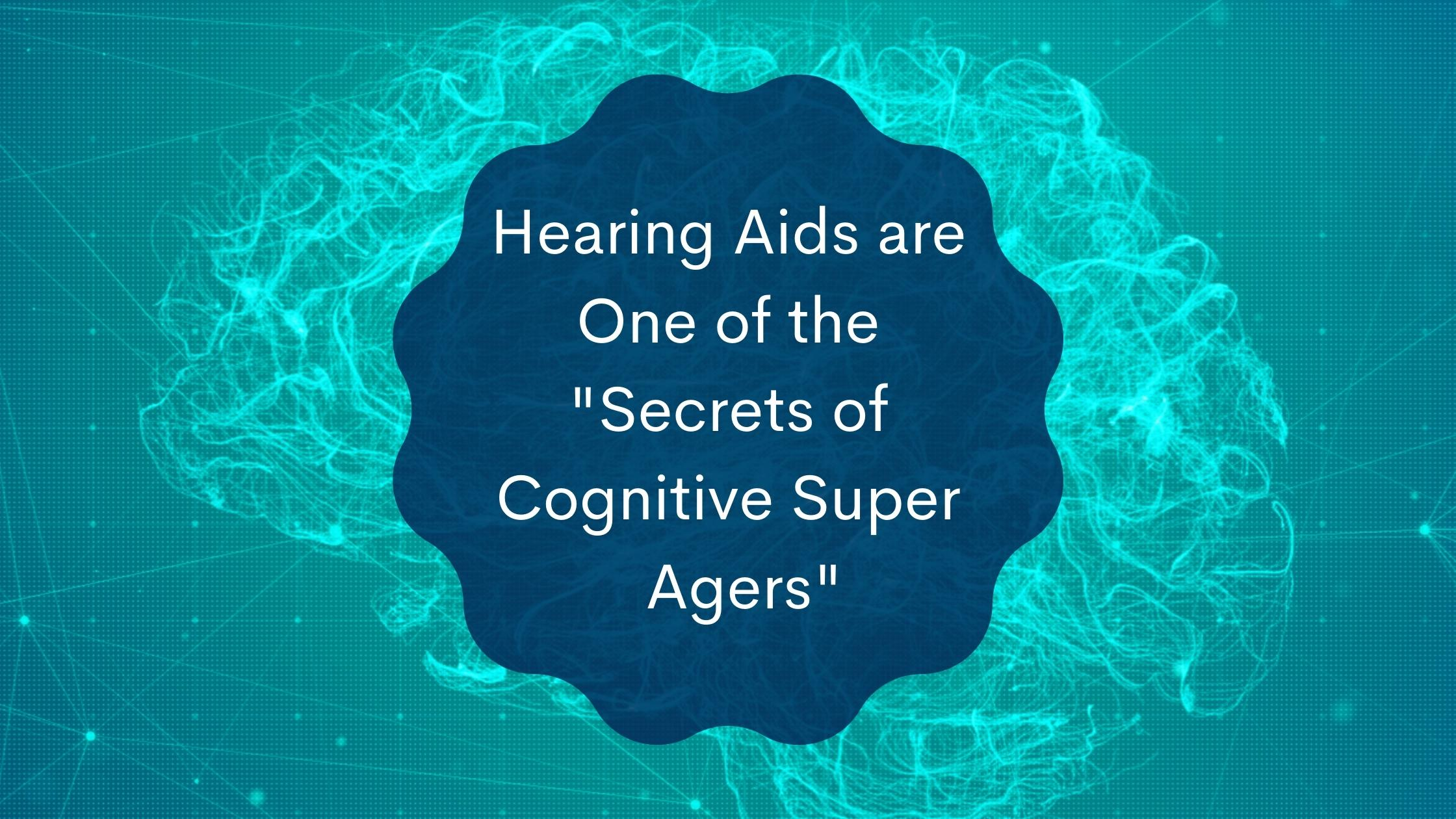Hearing Aids are One of the Secrets of Cognitive Super Agers